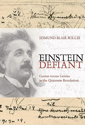 Einstein Defiant: Genius Versus Genius in the Quantum Revolution - Bolles, Edmund Blair