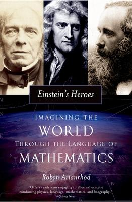 Einstein's Heroes: Imagining the World Through the Language of Mathematics - Arianrhod, Robyn, Dr.