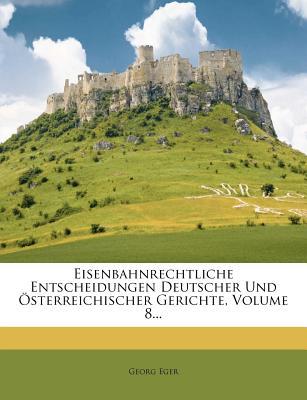 Eisenbahnrechtliche Entscheidungen Deutscher Und Osterreichischer Gerichte. - Primary Source Edition - Eger, Georg