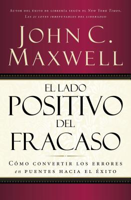 El Lado Positivo del Fracaso: Como Convertir Los Errores En Puentes Hacia El Exito - Maxwell, John C.