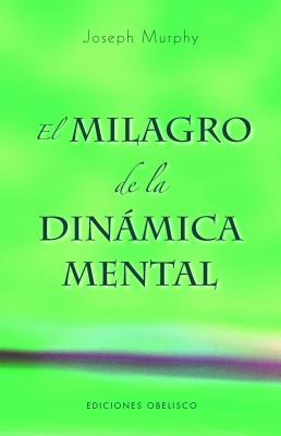 El Milagro de la Dinamica Mental: Una Nueva Forma de Triunfar en la Vida - Murphy, Joseph, Dr.