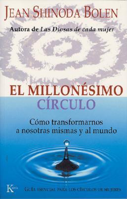 El Millonesimo Circulo: Como Transformarnos a Nosotras Mismas y Al Mundo - Bolen, Jean Shinoda, M.D., and Bolen Shinoda, Jean, and Shinoda Bolen, Jean