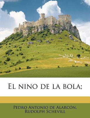 El Nino de La Bola; - Alarc N, Pedro Antonio De, and Schevill, Rudolph, and Alarcon, Pedro Antonio De