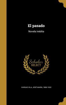 El Pasado: Novela Inedita - Vargas Vila, Jose Maria 1860-1933 (Creator)