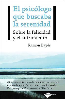 El Psicologo Que Buscaba La Serenidad: Sobre La Felicidad y El Sufrimiento - Bayes, Ramon