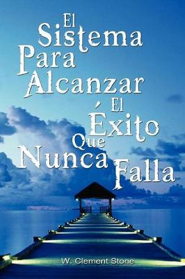 El Sistema Para Alcanzar El Exito Que Nunca Falla / The Success System That Never Fails - W Clement Stone, Clement Stone