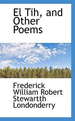 El Tih, and Other Poems - Londonderry, Frederick William Robert St