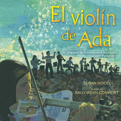 El Violin de ADA (ADA's Violin): La Historia de la Orquesta de Instrumentos Reciclados del Paraguay - Hood, Susan, and Comport, Sally Wern (Illustrator), and McConnell, Shelley (Translated by)