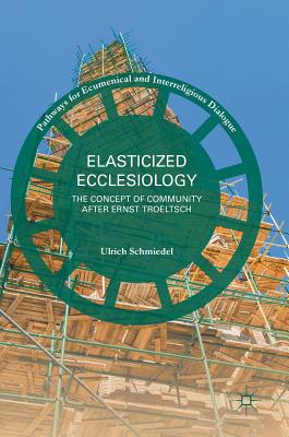 Elasticized Ecclesiology: The Concept of Community After Ernst Troeltsch - Schmiedel, Ulrich