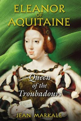 Eleanor of Aquitaine: Queen of the Troubadours - Markale, Jean