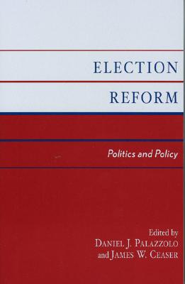 Election Reform: Politics and Policy - Palazzolo, Daniel J (Editor), and Ceaser, James W, Professor (Editor), and Cain, Bruce (Contributions by)