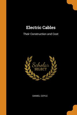 Electric Cables: Their Construction and Cost - Coyle, Daniel
