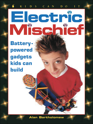 Electric Mischief: Battery-Powered Gadgets Kids Can Build - Bartholomew, Alan