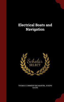 Electrical Boats and Navigation - Martin, Thomas Commerford, and Sachs, Joseph