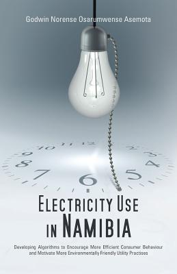 Electricity Use in Namibia: Developing Algorithms to Encourage More Efficient Consumer Behaviour and Motivate More Environmentally Friendly Utility Practises - Asemota, Godwin Norense Osarumwense, Dr., and Asemota, Dr Godwin Norense Osarumwense