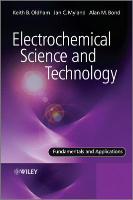 Electrochemical Science and Technology: Fundamentals and Applications - Oldham, Keith, and Myland, Jan, and Bond, Alan