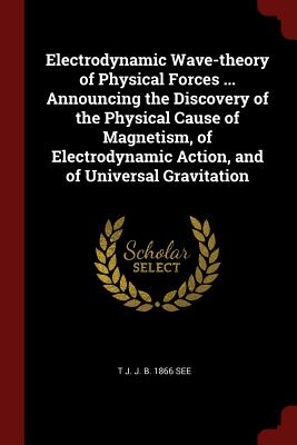 Electrodynamic Wave-Theory of Physical Forces ... Announcing the Discovery of the Physical Cause of Magnetism, of Electrodynamic Action, and of Universal Gravitation - See, T J J B 1866
