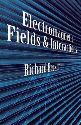 Electromagnetic Fields and Interactions - Becker, Richard