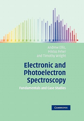 Electronic and Photoelectron Spectroscopy: Fundamentals and Case Studies - Ellis, Andrew