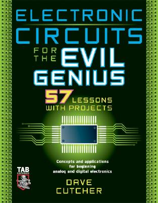 Electronic Circuits for the Evil Genius: 57 Lessons with Projects - Cutcher, Dave, and Cutcher Dave