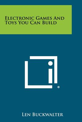 Electronic Games and Toys You Can Build - Buckwalter, Len