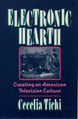 Electronic Hearth: Creating an American Television Culture - Tichi, Cecelia