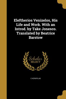 Eleftherios Venizelos, His Life and Work. with an Introd. by Take Jonesco. Translated by Beatrice Barstow - Kerofilas, C