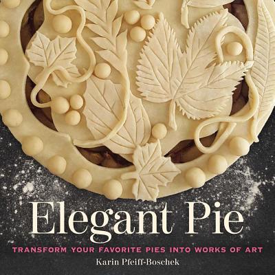 Elegant Pie: Transform Your Favorite Pies Into Works of Art - Pfeiff-Boschek, Karin