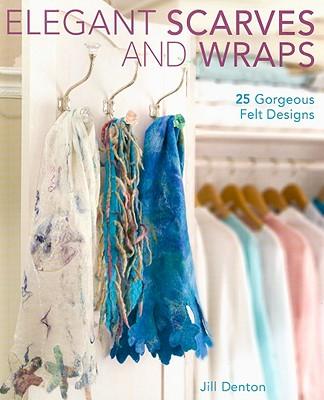 Elegant Scarves and Wraps: 25 Gorgeous Felt Designs - Denton, Jill