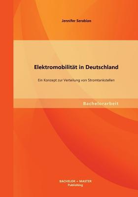 Elektromobilitat in Deutschland: Ein Konzept Zur Verteilung Von Stromtankstellen - Serabian, Jennifer