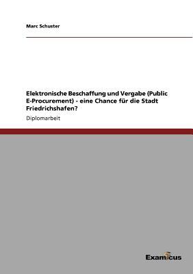 Elektronische Beschaffung Und Vergabe (Public E-Procurement) - Eine Chance Fur Die Stadt Friedrichshafen? - Schuster, Marc