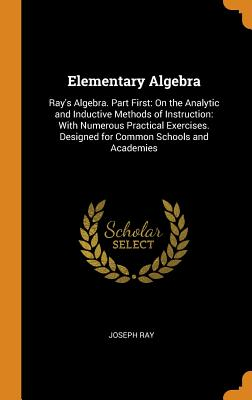 Elementary Algebra: Ray's Algebra. Part First: On the Analytic and Inductive Methods of Instruction: With Numerous Practical Exercises. Designed for Common Schools and Academies - Ray, Joseph