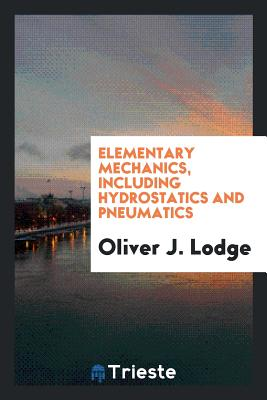 Elementary Mechanics, Including Hydrostatics and Pneumatics - Lodge, Oliver J
