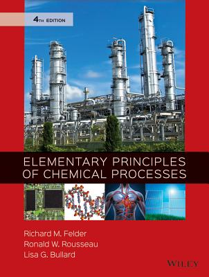 Elementary Principles of Chemical Processes - Felder, Richard Mark, and Rousseau, Ronald W, and Bullard, Lisa G