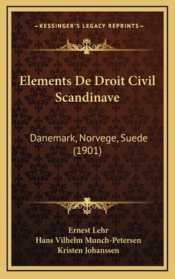Elements de Droit Civil Scandinave: Danemark, Norvege, Suede (1901) - Lehr, Ernest, and Munch-Petersen, Hans Vilhelm, and Johanssen, Kristen