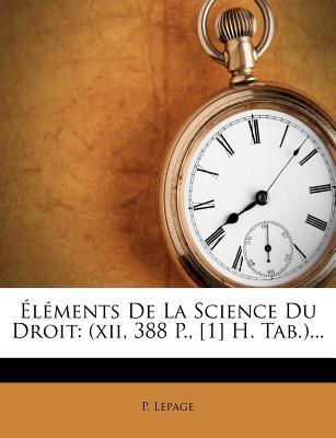 Elements de La Science Du Droit: (Xii, 388 P., [1] H. Tab.)... - Lepage, P