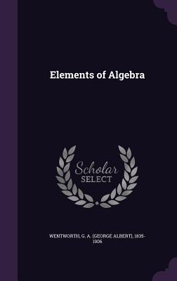 Elements of Algebra - Wentworth, G A 1835-1906