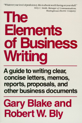 Elements of Business Writing: A Guide to Writing Clear, Concise Letters, Mem - Blake, Gary, and Bly, Robert W
