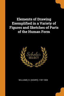 Elements of Drawing Exemplified in a Variety of Figures and Sketches of Parts of the Human Form - Williams, H 1787-1830