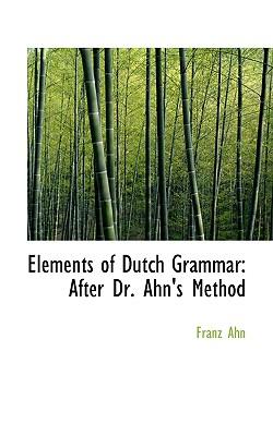 Elements of Dutch Grammar: After Dr. Ahn's Method - Ahn, Franz