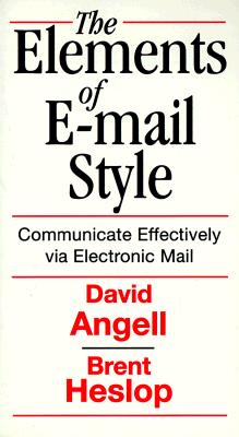 Elements of E-mail Style: Communicate Effectively Via Electronic Mail - Angell, David, and Heslop, Brent