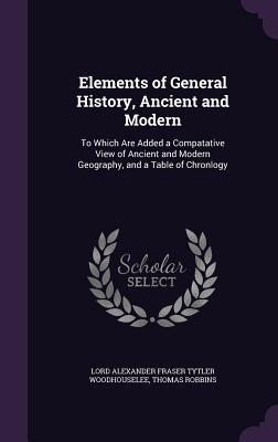 Elements of General History, Ancient and Modern: To Which Are Added a Compatative View of Ancient and Modern Geography, and a Table of Chronlogy - Woodhouselee, Lord Alexander Fraser Tytl, and Robbins, Thomas