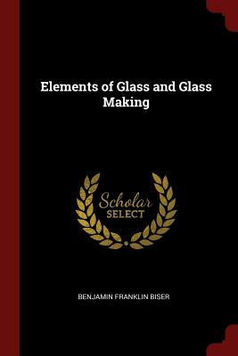 Elements of Glass and Glass Making - Biser, Benjamin Franklin