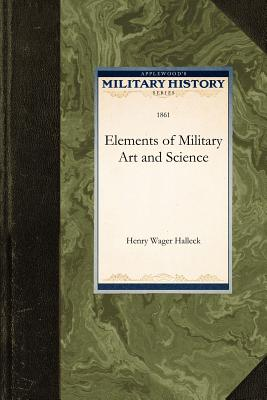 Elements of Military Art and Science - Henry Wager Halleck, Wager Halleck, and Halleck, Henry (Abridged by)