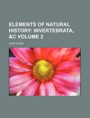 Elements of Natural History Volume 2; Invertebrata, &C - Stark, John