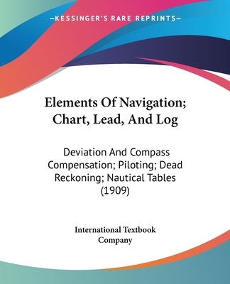 Elements of Navigation; Chart, Lead, and Log: Deviation and Compass Compensation; Piloting; Dead Reckoning; Nautical Tables (1909) - International Textbook Company