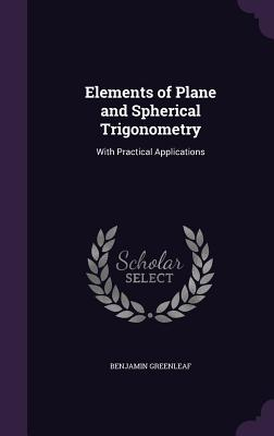 Elements of Plane and Spherical Trigonometry: With Practical Applications - Greenleaf, Benjamin