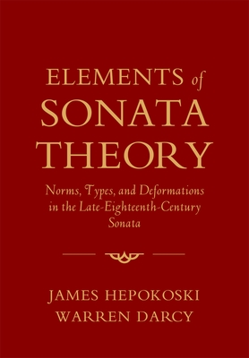 Elements of Sonata Theory: Norms, Types, and Deformations in the Late-Eighteenth-Century Sonata - Hepokoski, James, and Darcy, Warren