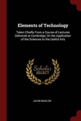Elements of Technology: Taken Chiefly from a Course of Lectures Delivered at Cambridge, on the Application of the Sciences to the Useful Arts - Bigelow, Jacob