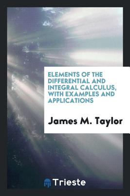 Elements of the Differential and Integral Calculus, with Examples and Applications - Taylor, James M